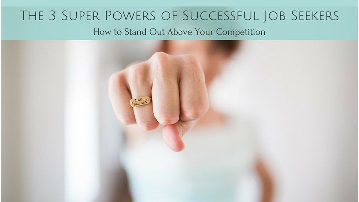 The 3 Super Powers of Successful Job Seekers:  Stand Out Above Your Competition